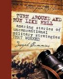 Turn Around and Run Like Hell: Amazing Stories of Unconventional Military Strategies That Worked