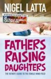 Fathers Raising Daughters - The Father's Guide to the Female Mind-Field