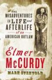 Elmer McCurdy - The Misadventures in Life and Afterlife of an American Outlaw