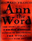 Ann the Word - The Story of Ann Lee, Female Messiah, Mother of the Shakers, the Woman Clothed with the Sun
