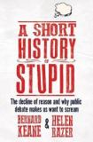 A Short History of Stupid - The Decline of Reason and Why Public Debate Makes Us Want to Scream