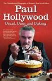 Paul Hollywood - Bread, Buns and Baking : The Unauthorised Biography of Britain's Best-Loved Baker