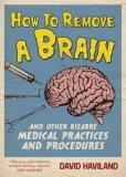 How To Remove a Brain and Other Bizarre Medical Practices and Procedures