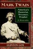 Mark Twain: America's Humorist, Dreamer, Prophet - A Biography