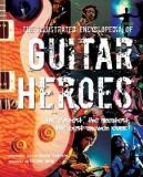 The Illustrated Encyclopedia of Guitar Heroes - The Fastest, the Greatest, the Best Axemen EVer