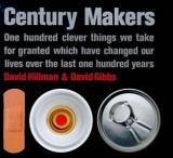 Century Makers - One Hundred Clever Things We Take For Granted Which Have Changed Our Lives Over the Last One Hundred Years