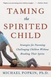 Taming the Spirited Child - Strategies for Parenting Challenging Children Without Breaking their Spirits