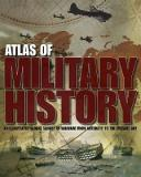 Atlas of Military History - An Illustrated Global Survey of Warfare from Antquity to the Present Day