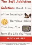 The Soft Addiction Solution - Break Free of the Seemingly Harmless Habits That Keep You from the Life You Want