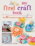 My First Craft Book - 35 Easy and Fun Projects for Children Aged 7-11 Years Old
