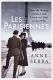 Les Parisiennes - How the Women of Paris Lived, Loved and Died  in the 1940s